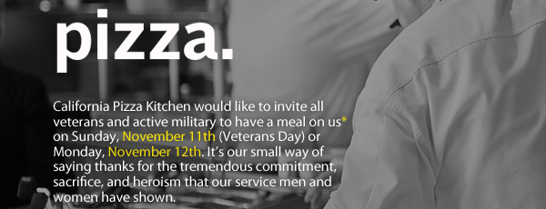 California Pizza Kitchen would like to invite all veterans and active military to have a meal on us* on Sunday, November 11th (Veterans Day) or Monday, November 12th. It's our small way of saying thanks for the tremendous commitment, sacrifice, and heroism that our service men and women have shown.